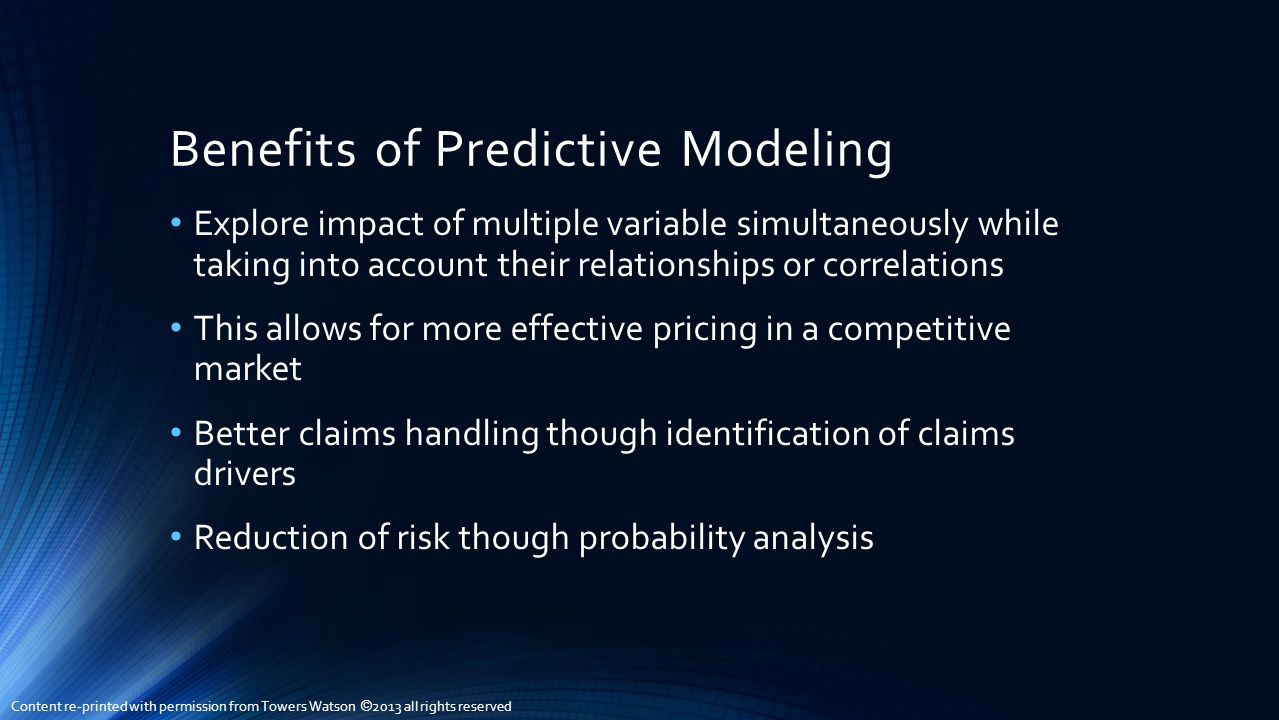 Benefits of Predictive Modeling Explore impact of multiple variable simultaneously while taking into account their relationships or correlations This allows for more effective pricing in a competitive market Better claims handling though identification of claims drivers Reduction of risk though probability analysis Content re-printed with permission from Towers Watson © 2013 all rights reserved