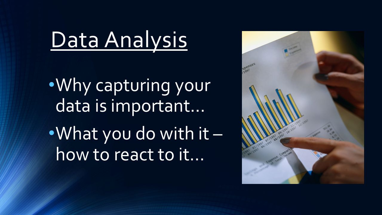 Data Analysis Why capturing your data is important… What you do with it – how to react to it…