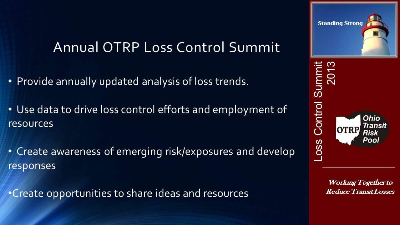 Annual OTRP Loss Control Summit Loss Control Summit 2013 Working Together to Reduce Transit Losses Standing Strong Provide annually updated analysis of loss trends.