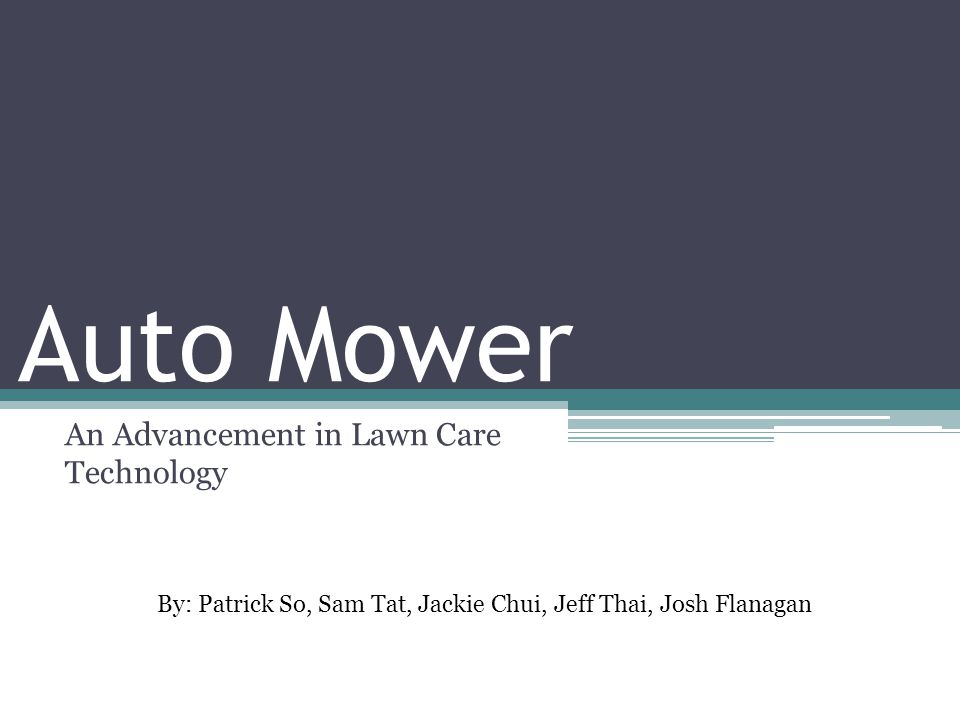 Auto Mower An Advancement in Lawn Care Technology By: Patrick So, Sam Tat, Jackie Chui, Jeff Thai, Josh Flanagan