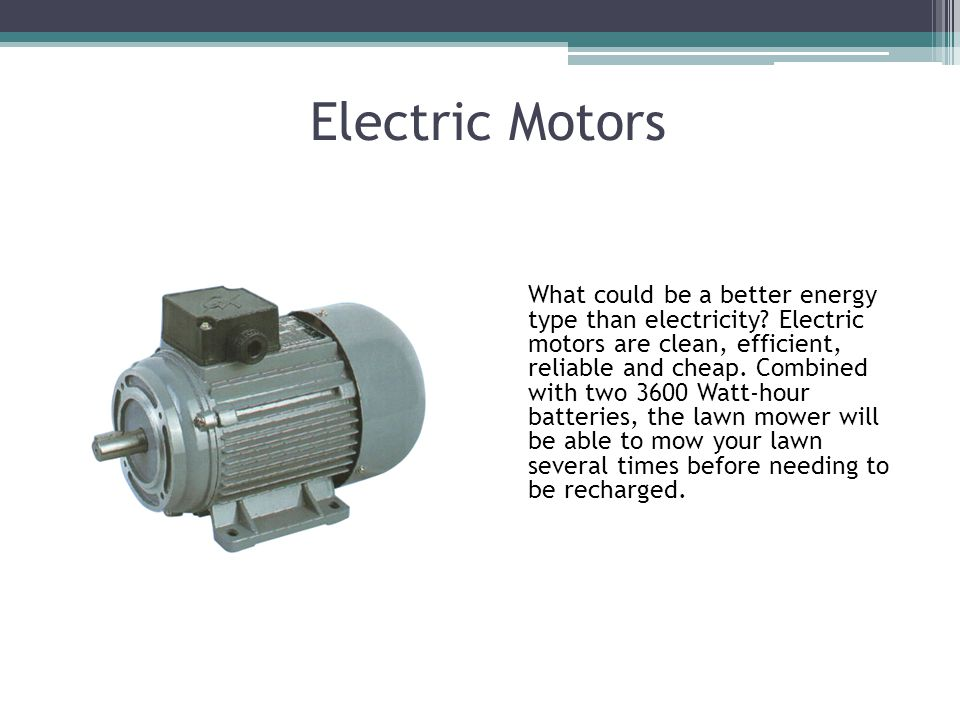 Electric Motors What could be a better energy type than electricity.