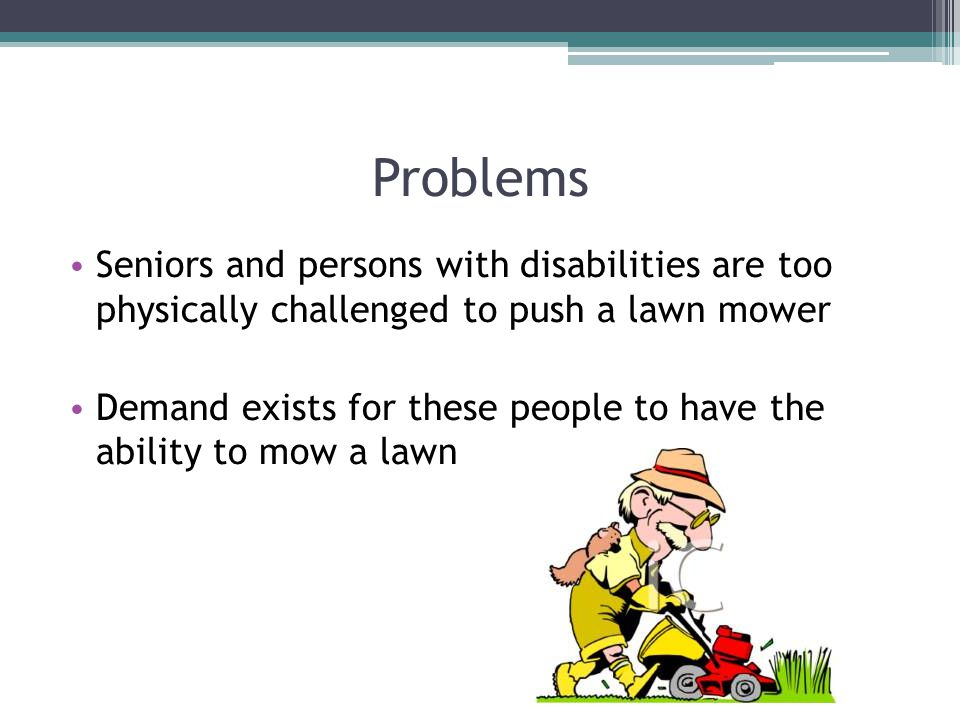 Problems Seniors and persons with disabilities are too physically challenged to push a lawn mower Demand exists for these people to have the ability to mow a lawn