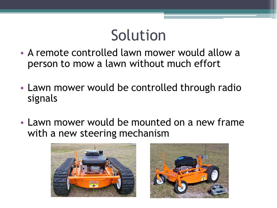 Solution A remote controlled lawn mower would allow a person to mow a lawn without much effort Lawn mower would be controlled through radio signals Lawn mower would be mounted on a new frame with a new steering mechanism