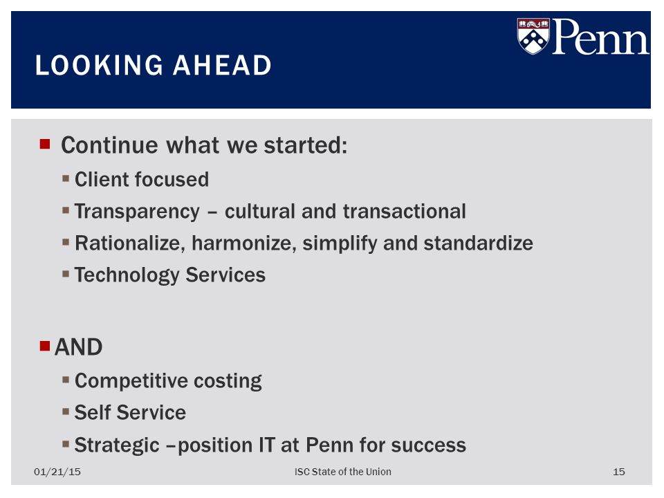  Continue what we started:  Client focused  Transparency – cultural and transactional  Rationalize, harmonize, simplify and standardize  Technology Services  AND  Competitive costing  Self Service  Strategic –position IT at Penn for success 01/21/15ISC State of the Union 15 LOOKING AHEAD