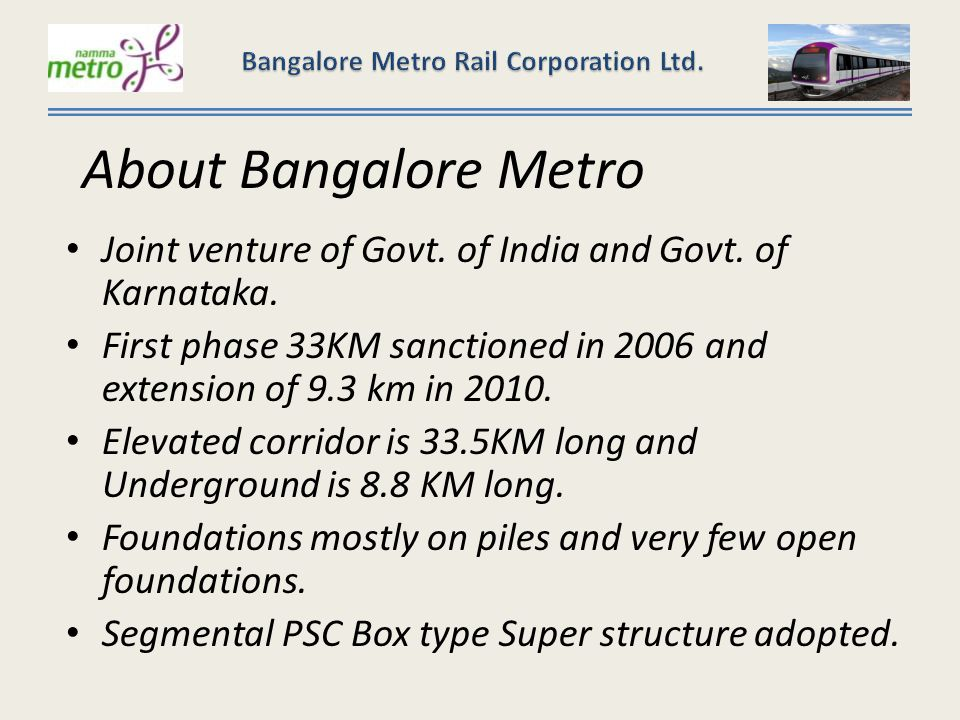 Bangalore Metro of 42.3 km consists of two corridors – North South corridor – Puttenhalli to Hesaraghatta cross- 24.20kms East West corridor - Bayappanahalli to Mysore road terminal- 18.10kms In both the corridors except underground corridor around Majestic all are elevated Elevated Corridor total length – 33.48Kms Total Stations – 33 Under Ground Corridor length – 8.82kms Total Stations – 7 At grade – 2 No of Elevated reaches – 7 (R-1, R-2, R-3, R-3a, R-3b, R-4 & R-4a) Gauge – Standard Gauge – 1435 mm (Double Track) No of Coaches per rake – 6 Motive Power – 750 V – DC, Through Third Rail bottom collection shoe System Automatic Train Protection, Automatic Train Operation, Automatic Train Supervision Estimated Project Cost – Rs 11,609 Crores Introduction