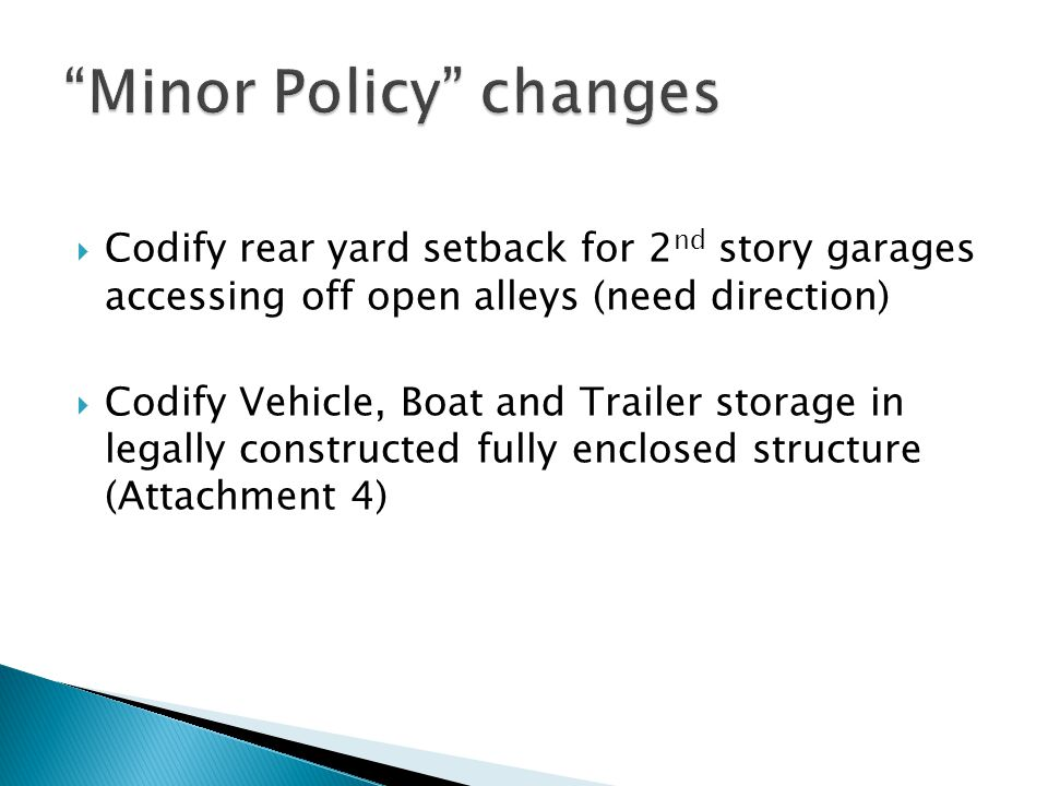  Codify rear yard setback for 2 nd story garages accessing off open alleys (need direction)  Codify Vehicle, Boat and Trailer storage in legally constructed fully enclosed structure (Attachment 4)