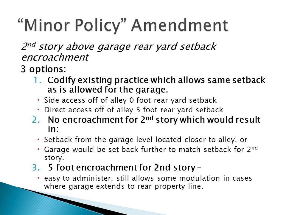2 nd story above garage rear yard setback encroachment 3 options: 1.Codify existing practice which allows same setback as is allowed for the garage.
