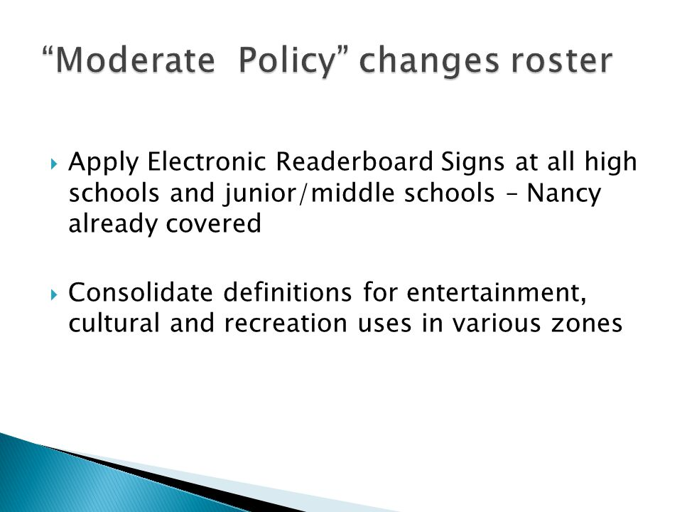  Apply Electronic Readerboard Signs at all high schools and junior/middle schools – Nancy already covered  Consolidate definitions for entertainment, cultural and recreation uses in various zones