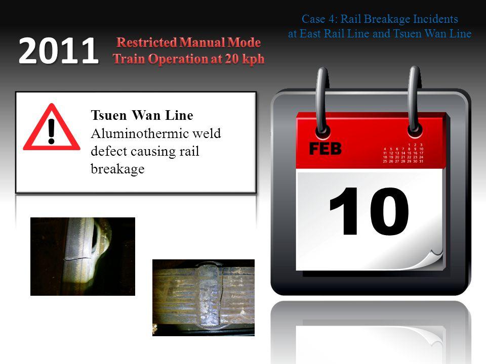 10 FEB 2011 Tsuen Wan Line Aluminothermic weld defect causing rail breakage Case 4: Rail Breakage Incidents at East Rail Line and Tsuen Wan Line