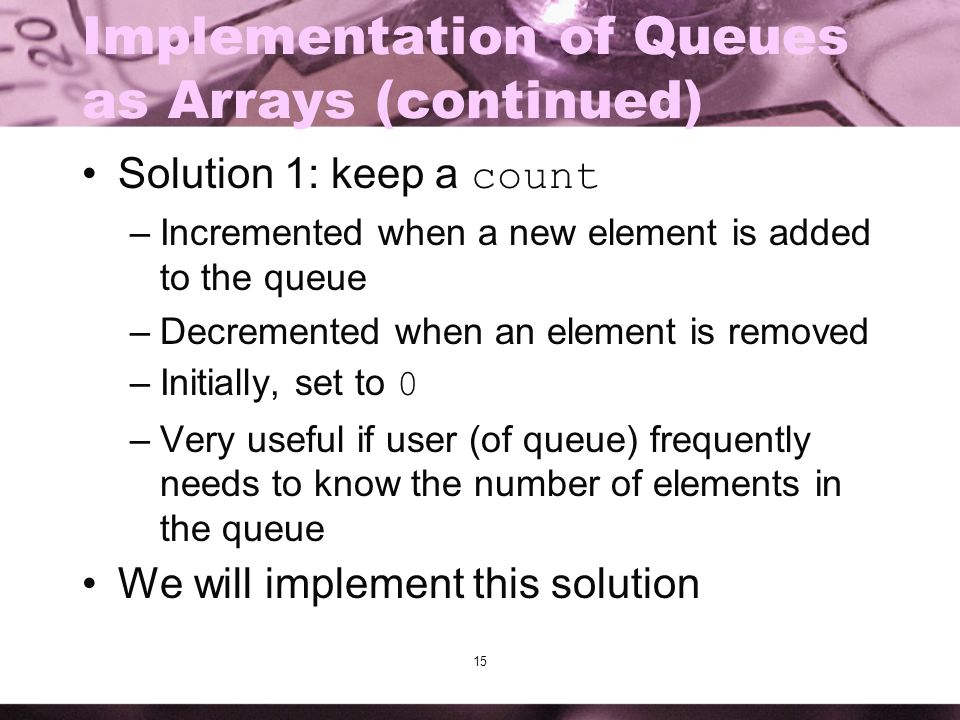 15 Implementation of Queues as Arrays (continued) Solution 1: keep a count –Incremented when a new element is added to the queue –Decremented when an