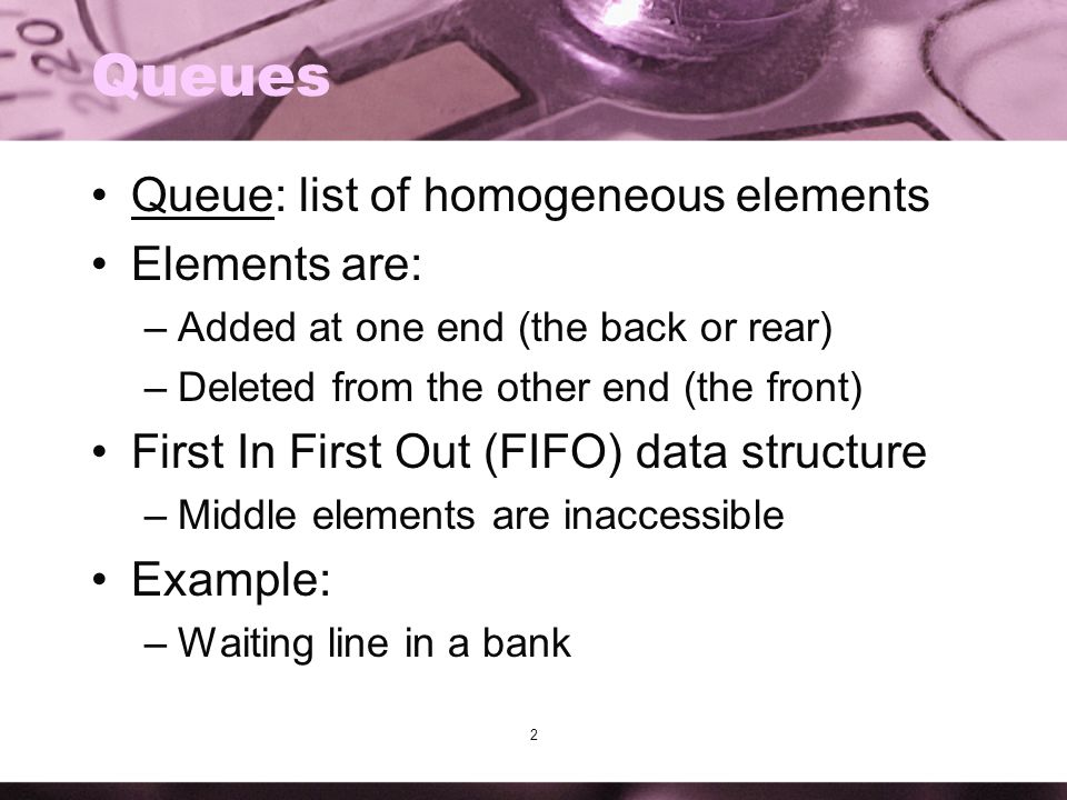 2 Queues Queue: list of homogeneous elements Elements are: –Added at one end (the back or rear) –Deleted from the other end (the front) First In First