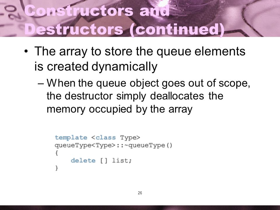 26 Constructors and Destructors (continued) The array to store the queue elements is created dynamically –When the queue object goes out of scope, the