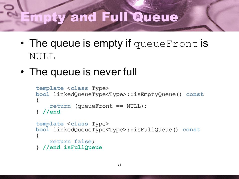 29 Empty and Full Queue The queue is empty if queueFront is NULL The queue is never full
