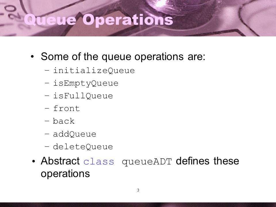 3 Queue Operations Some of the queue operations are: –initializeQueue –isEmptyQueue –isFullQueue –front –back –addQueue –deleteQueue Abstract class qu
