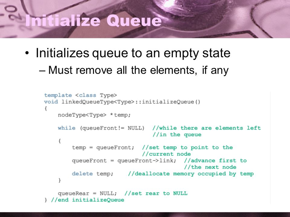 30 Initialize Queue Initializes queue to an empty state –Must remove all the elements, if any