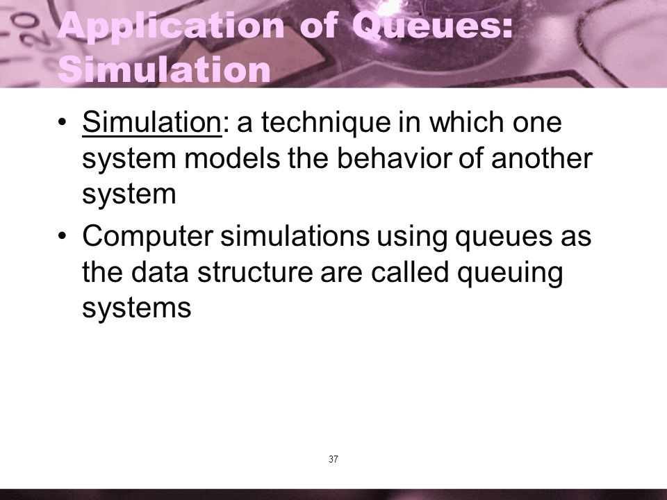 37 Application of Queues: Simulation Simulation: a technique in which one system models the behavior of another system Computer simulations using queu