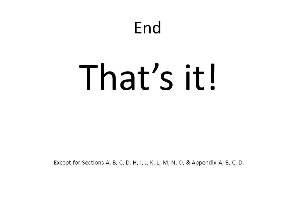 End That's it! Except for Sections A, B, C, D, H, I, J, K, L, M, N, O, & Appendix A, B, C, D.