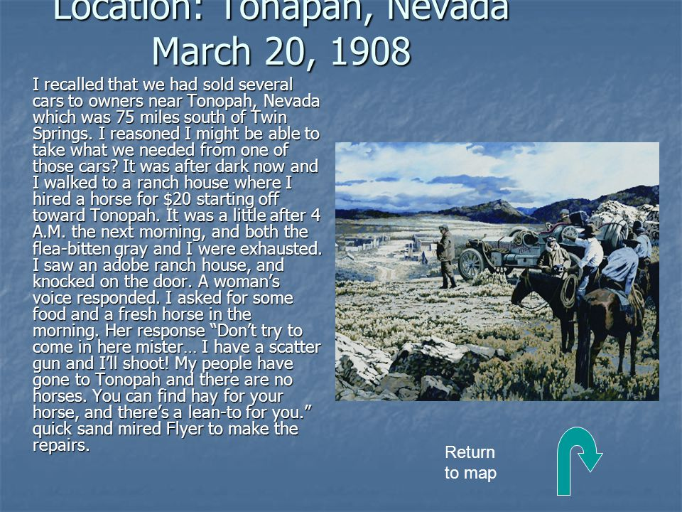 Location: Tonapah, Nevada March 20, 1908 I recalled that we had sold several cars to owners near Tonopah, Nevada which was 75 miles south of Twin Springs.