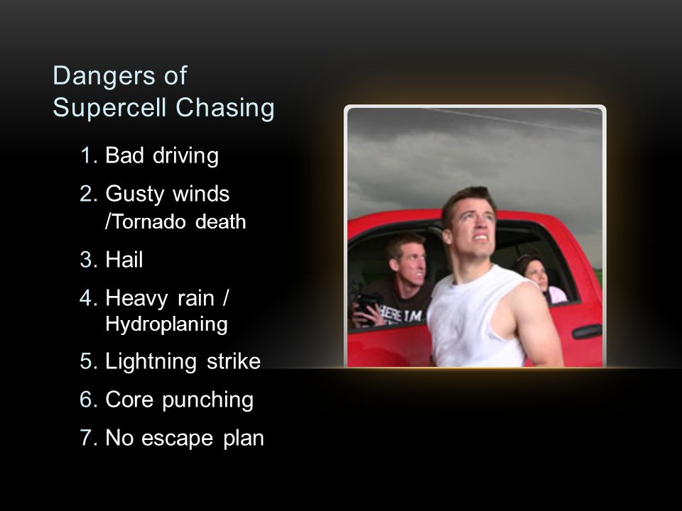 Dangers of Supercell Chasing 1.Bad driving 2.Gusty winds / Tornado death 3.Hail 4.Heavy rain / Hydroplaning 5.Lightning strike 6.Core punching 7.No escape plan
