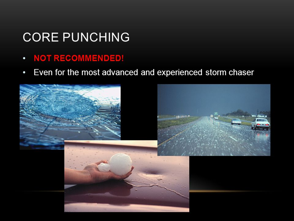 CORE PUNCHING NOT RECOMMENDED! Even for the most advanced and experienced storm chaser