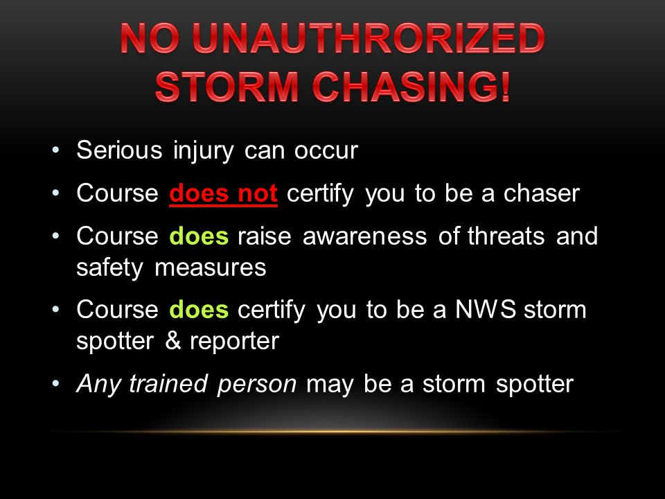Serious injury can occur Course does not certify you to be a chaser Course does raise awareness of threats and safety measures Course does certify you to be a NWS storm spotter & reporter Any trained person may be a storm spotter