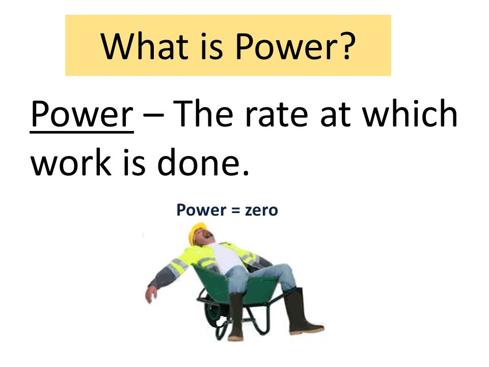 What is Power? Power – The rate at which work is done. Power = zero