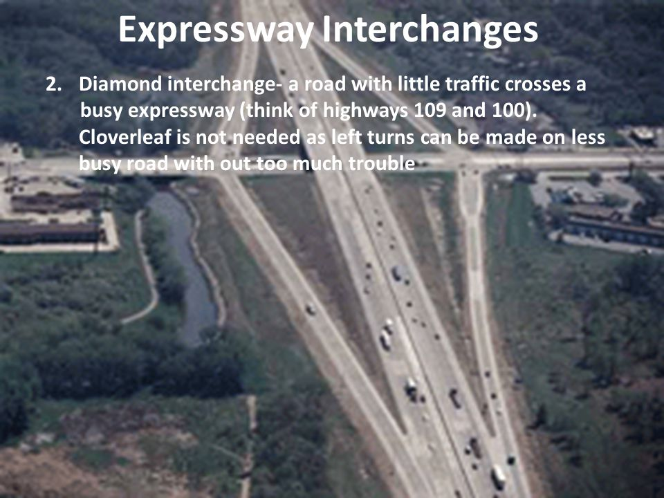 2.Diamond interchange- a road with little traffic crosses a busy expressway (think of highways 109 and 100). Cloverleaf is not needed as left turns ca