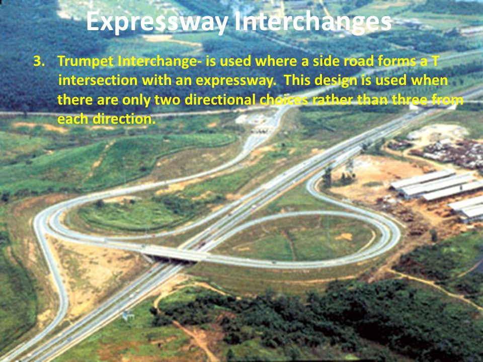 3.Trumpet Interchange- is used where a side road forms a T intersection with an expressway. This design is used when there are only two directional ch