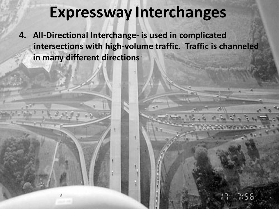 Expressway Interchanges 4.All-Directional Interchange- is used in complicated intersections with high-volume traffic. Traffic is channeled in many dif