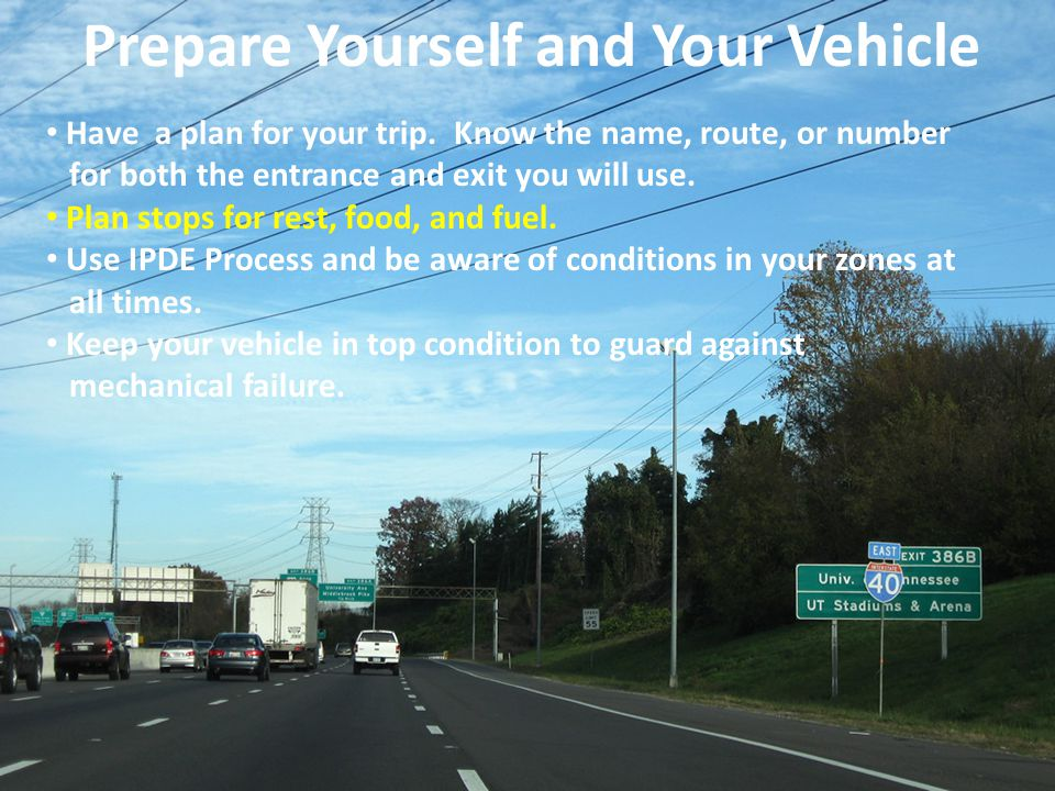 Have a plan for your trip. Know the name, route, or number for both the entrance and exit you will use. Plan stops for rest, food, and fuel. Use IPDE
