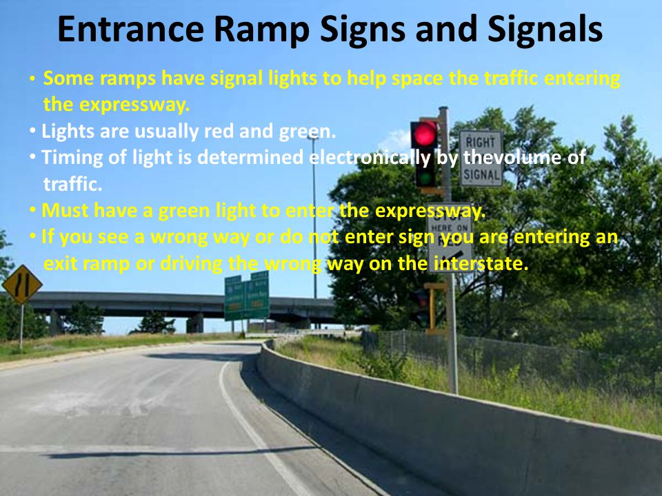 Entrance Ramp Signs and Signals Some ramps have signal lights to help space the traffic entering the expressway. Lights are usually red and green. Tim