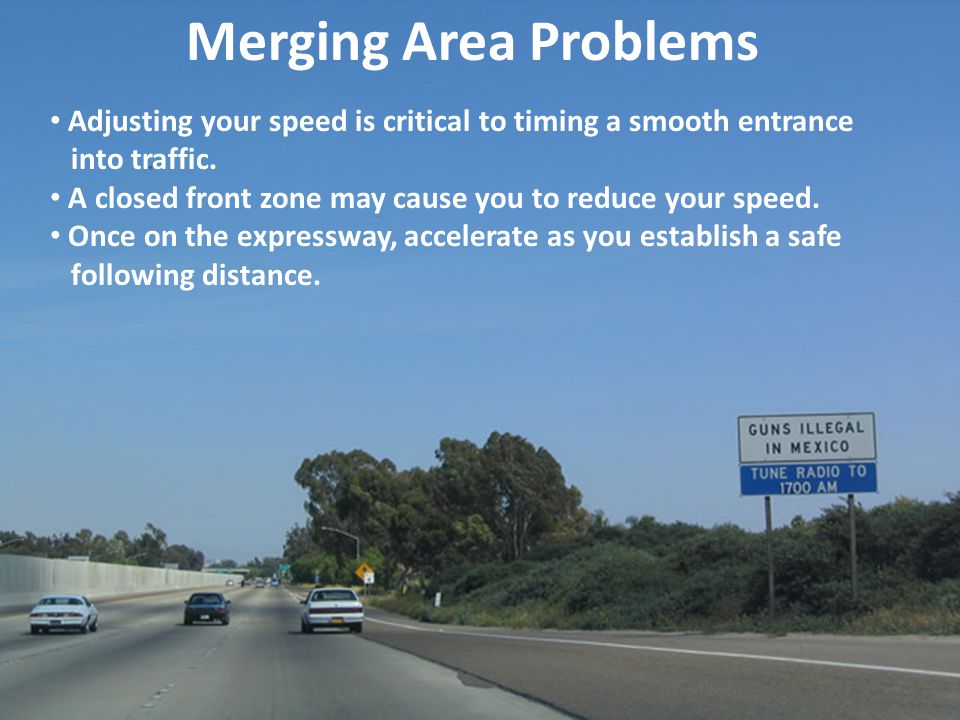 Merging Area Problems Adjusting your speed is critical to timing a smooth entrance into traffic. A closed front zone may cause you to reduce your spee