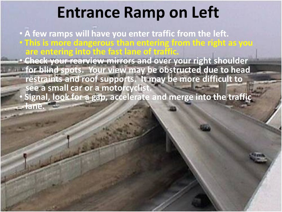 Entrance Ramp on Left A few ramps will have you enter traffic from the left. This is more dangerous than entering from the right as you are entering i