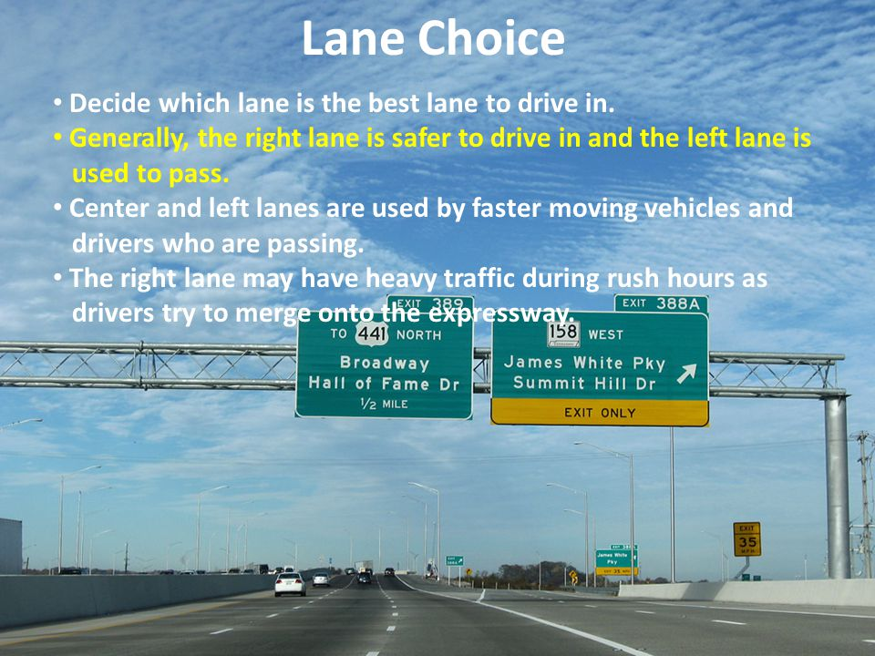 Lane Choice Decide which lane is the best lane to drive in. Generally, the right lane is safer to drive in and the left lane is used to pass. Center a