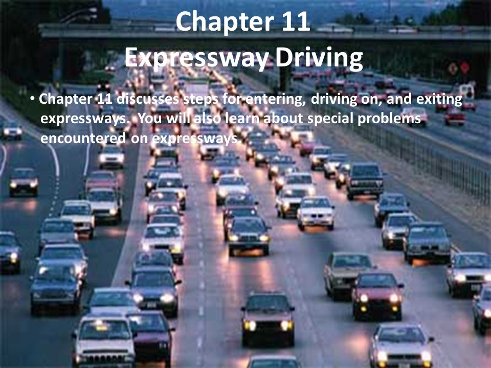 Chapter 11 Expressway Driving Chapter 11 discusses steps for entering, driving on, and exiting expressways. You will also learn about special problems