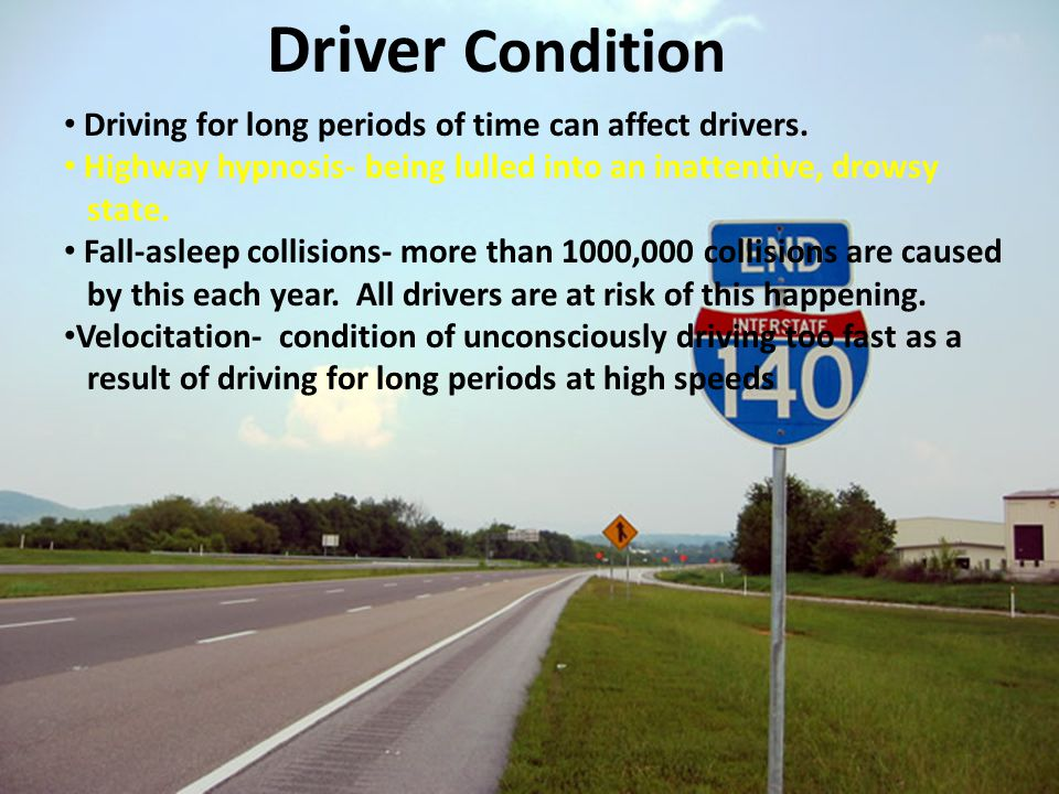 Driver Condition Driving for long periods of time can affect drivers. Highway hypnosis- being lulled into an inattentive, drowsy state. Fall-asleep co
