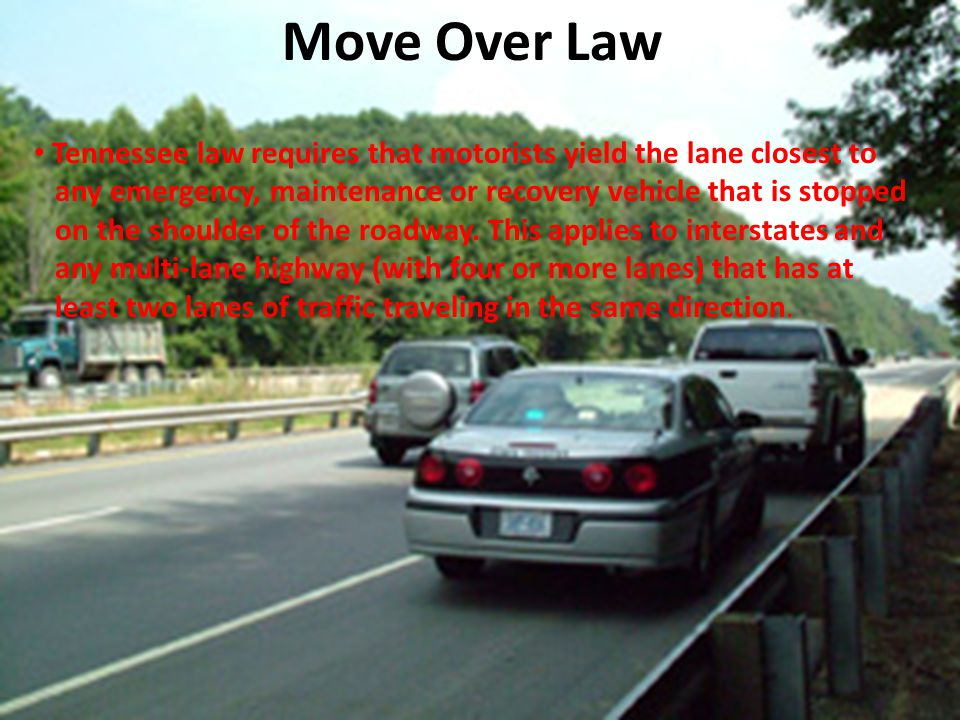 Move Over Law Tennessee law requires that motorists yield the lane closest to any emergency, maintenance or recovery vehicle that is stopped on the sh