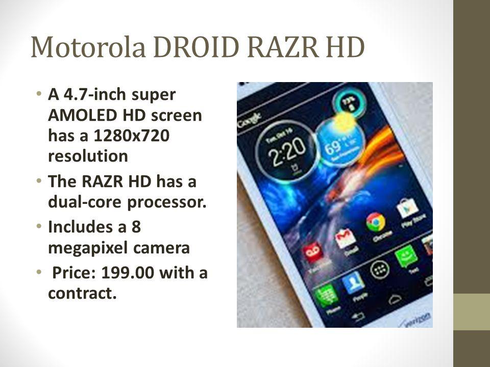 Motorola DROID RAZR HD A 4.7-inch super AMOLED HD screen has a 1280x720 resolution The RAZR HD has a dual-core processor.