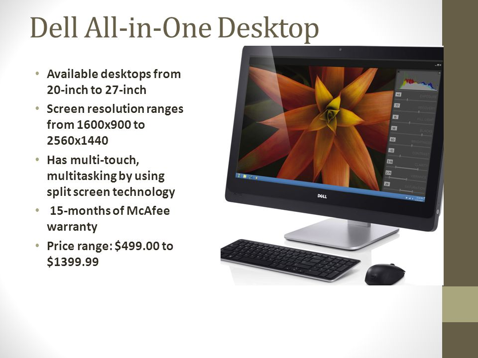 Dell All-in-One Desktop Available desktops from 20-inch to 27-inch Screen resolution ranges from 1600x900 to 2560x1440 Has multi-touch, multitasking by using split screen technology 15-months of McAfee warranty Price range: $499.00 to $1399.99
