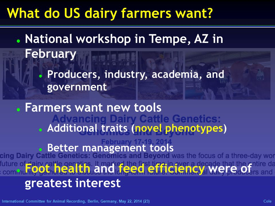 International Committee for Animal Recording, Berlin, Germany, May 22, 2014 (23) Cole What do US dairy farmers want? National workshop in Tempe, AZ in