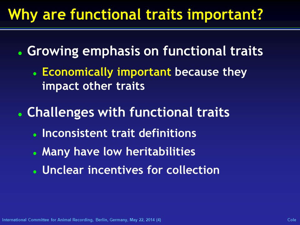 International Committee for Animal Recording, Berlin, Germany, May 22, 2014 (4) Cole Why are functional traits important? Growing emphasis on function