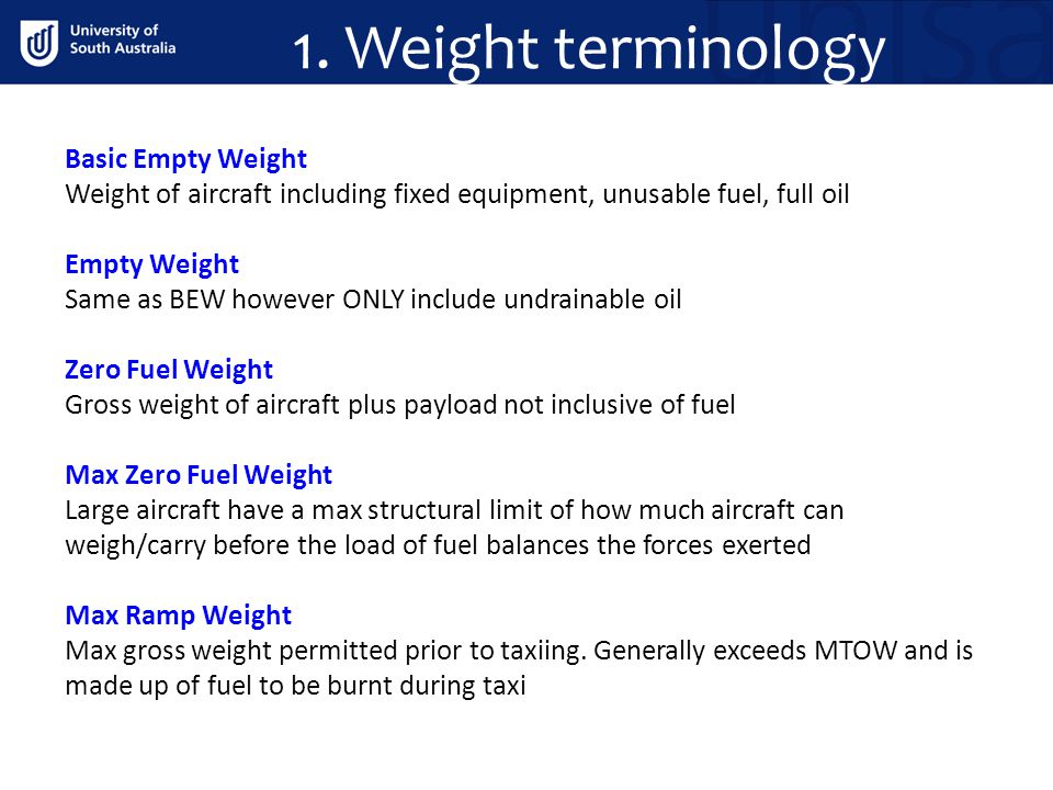 1. Weight terminology Basic Empty Weight Weight of aircraft including fixed equipment, unusable fuel, full oil Empty Weight Same as BEW however ONLY i