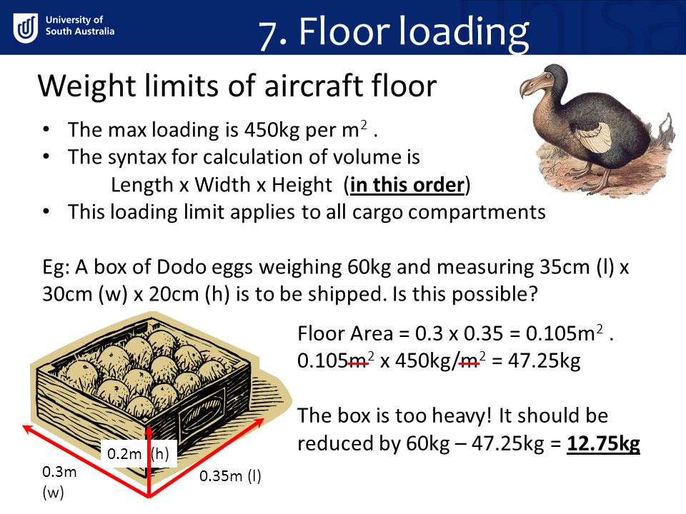 Weight limits of aircraft floor 7. Floor loading The max loading is 450kg per m 2. The syntax for calculation of volume is Length x Width x Height (in