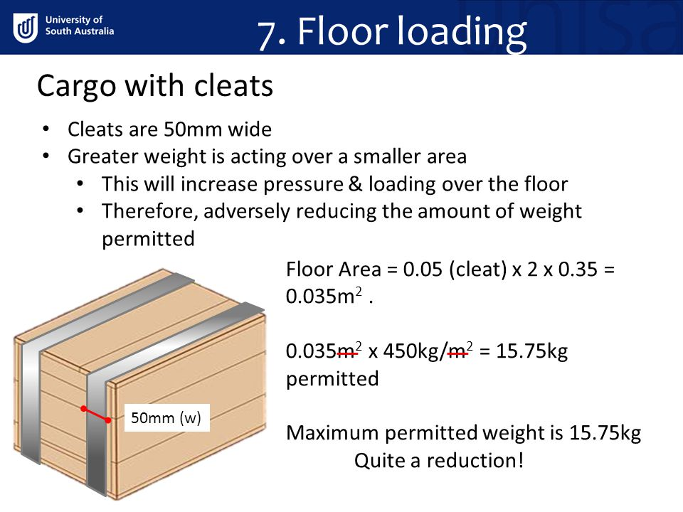 Cargo with cleats 7. Floor loading Cleats are 50mm wide Greater weight is acting over a smaller area This will increase pressure & loading over the fl