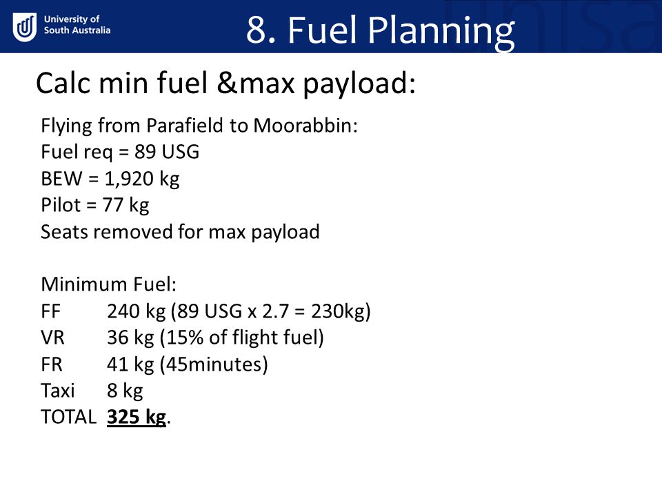 Calc min fuel &max payload: 8. Fuel Planning Flying from Parafield to Moorabbin: Fuel req = 89 USG BEW = 1,920 kg Pilot = 77 kg Seats removed for max
