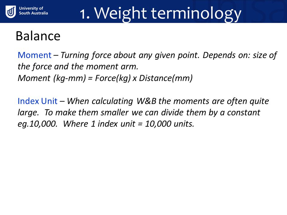 1. Weight terminology Balance Moment – Turning force about any given point. Depends on: size of the force and the moment arm. Moment (kg-mm) = Force(k