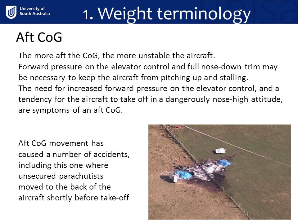 1. Weight terminology Aft CoG The more aft the CoG, the more unstable the aircraft. Forward pressure on the elevator control and full nose-down trim m