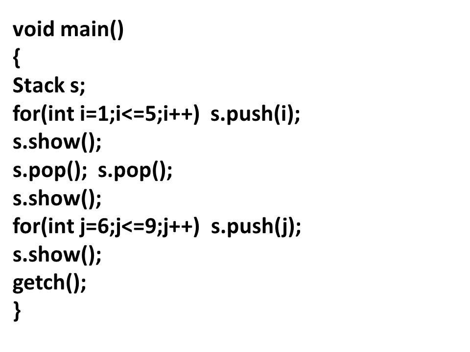 void main() { Stack s; for(int i=1;i<=5;i++) s.push(i); s.show(); s.pop(); s.show(); for(int j=6;j<=9;j++) s.push(j); s.show(); getch(); }