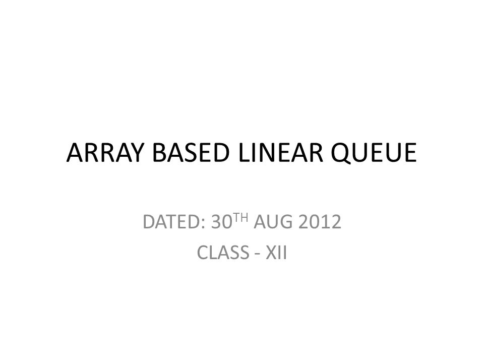 ARRAY BASED LINEAR QUEUE DATED: 30 TH AUG 2012 CLASS - XII