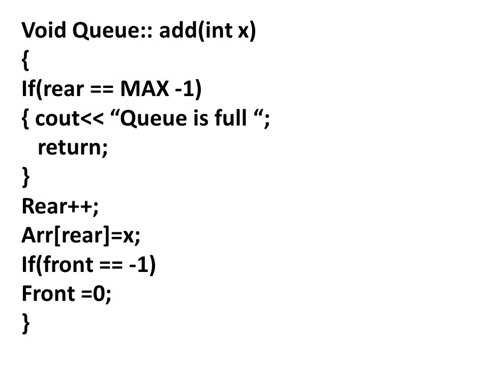 Void Queue:: add(int x) { If(rear == MAX -1) { cout<< Queue is full ; return; } Rear++; Arr[rear]=x; If(front == -1) Front =0; }